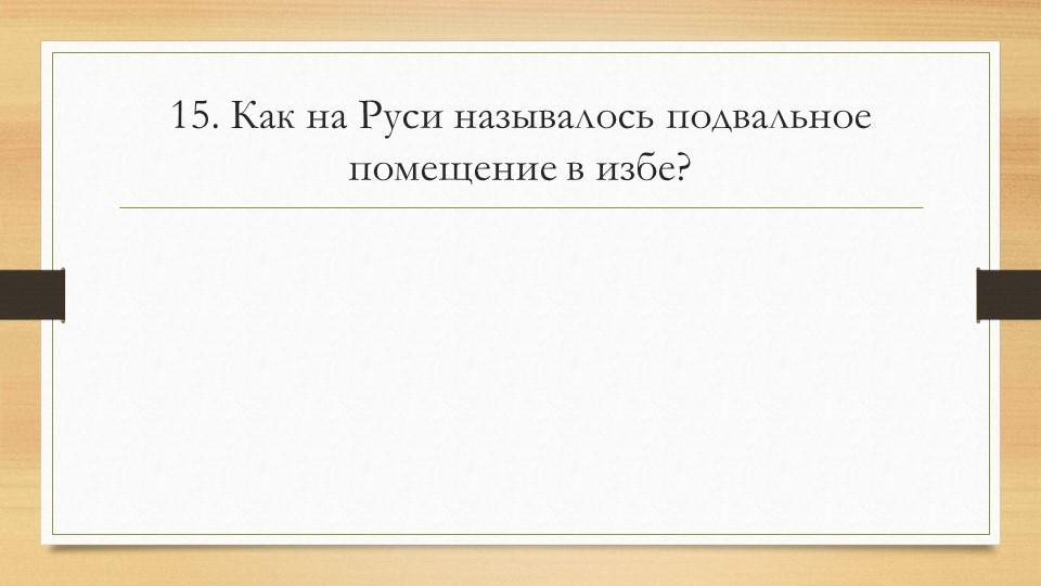 15. Как на Руси называлось подвальное помещение в избе?