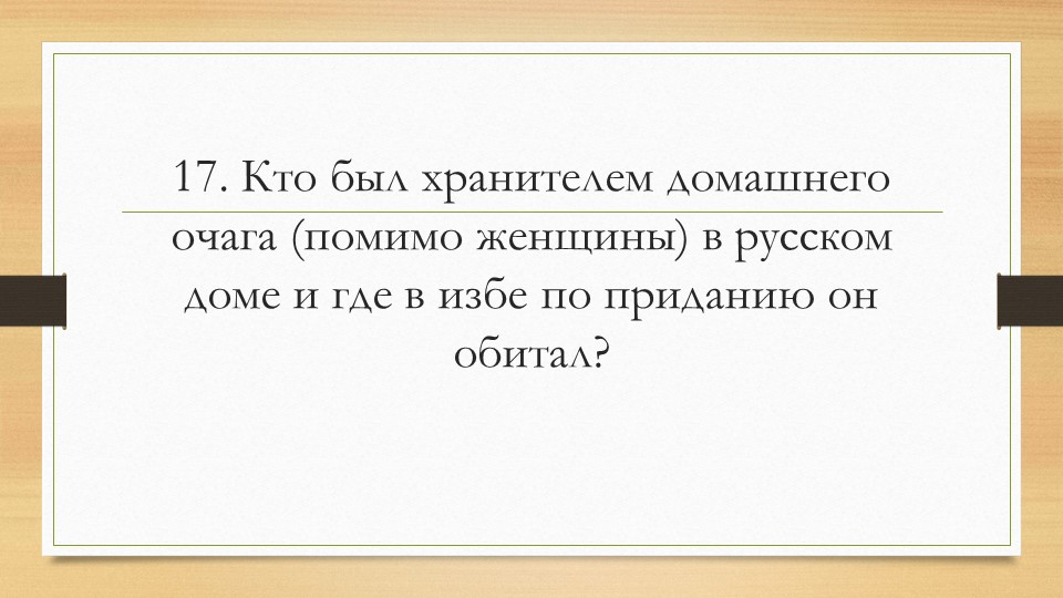 17. Кто был хранителем домашнего очага (помимо женщины) в русском доме и где...