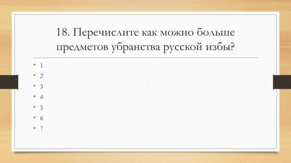 18. Перечислите как можно больше предметов убранства русской избы?1234567