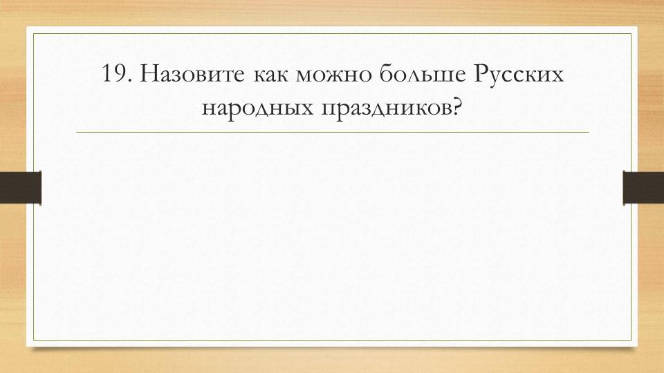 19. Назовите как можно больше Русских народных праздников?