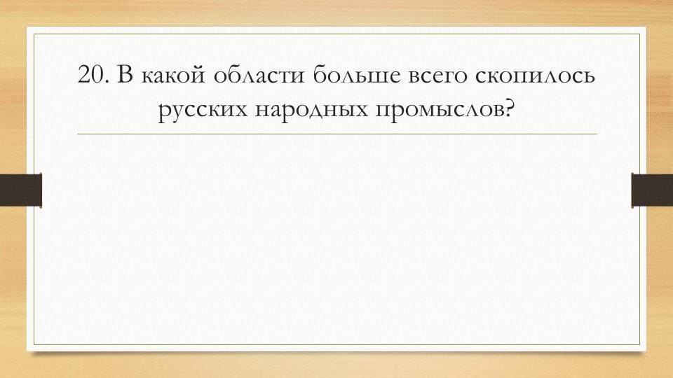 20. В какой области больше всего скопилось русских народных промыслов?