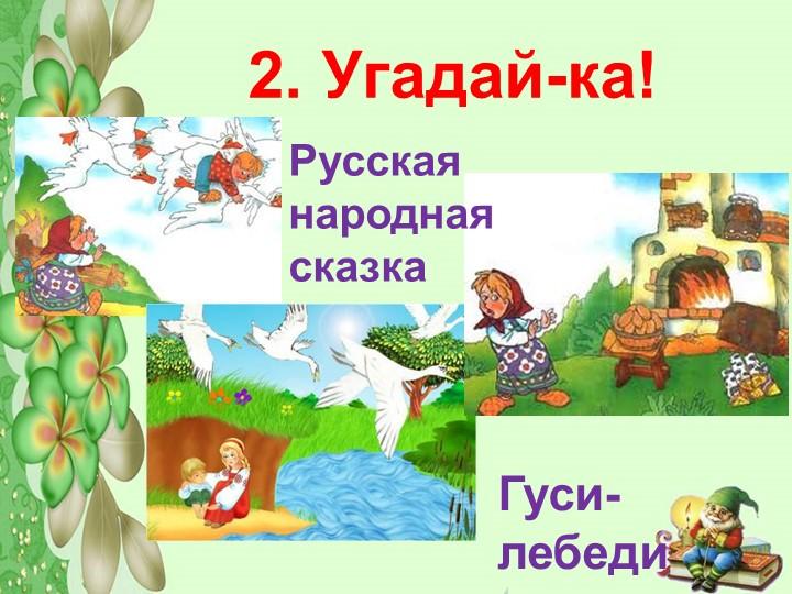 2. Угадай-ка!Гуси-лебедиРусская народная сказка