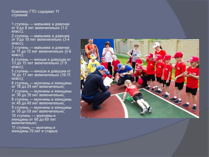 Комплекс ГТО содержит 11 ступеней:1 ступень — мальчики и девочки от 6 до 8...
