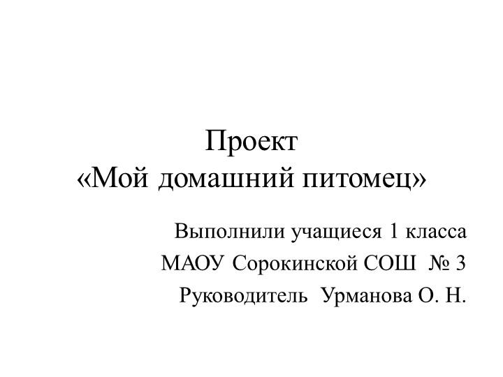 Проект «Мой домашний питомец»Выполнили учащиеся 1 классаМАОУ Сорокинской СО...