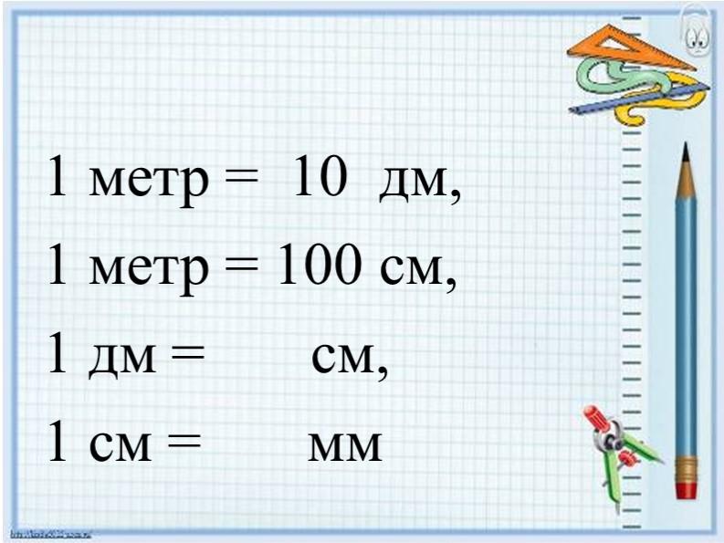 1 метр =  10  дм, 1 метр = 100 см, 1 дм =       см, 1 см =       мм