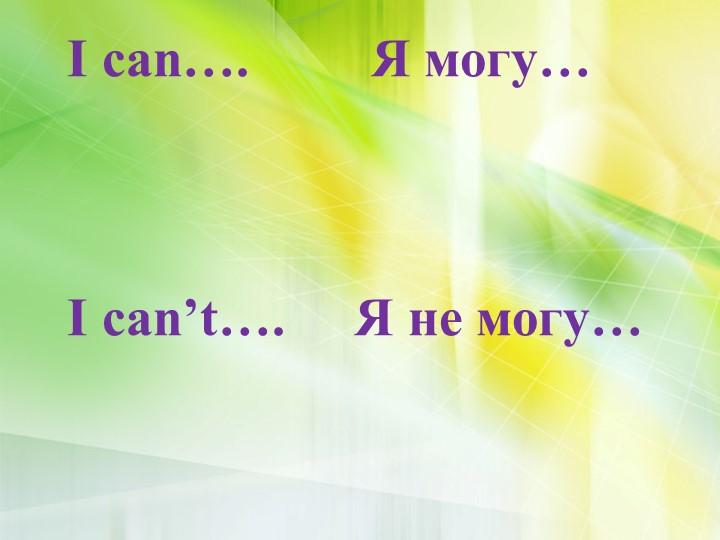 I can….         Я могу…I can't….Я не могу…
