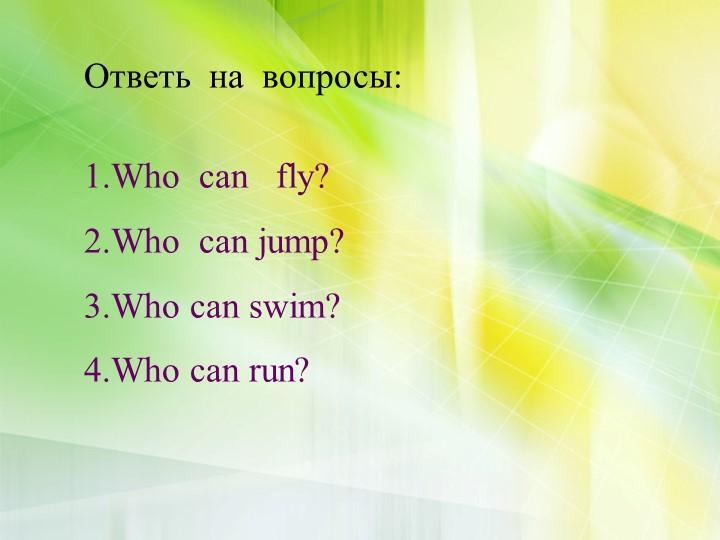 Ответь  на  вопросы:Who  can   fly?Who  can jump?Who can swim?Who can run?