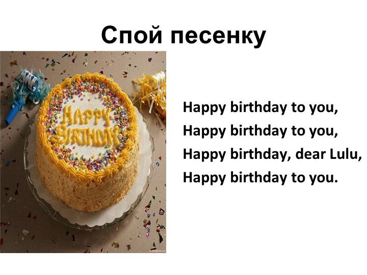 Спой песенкуHappy birthday to you,Happy birthday to you,Happy birthday, d...