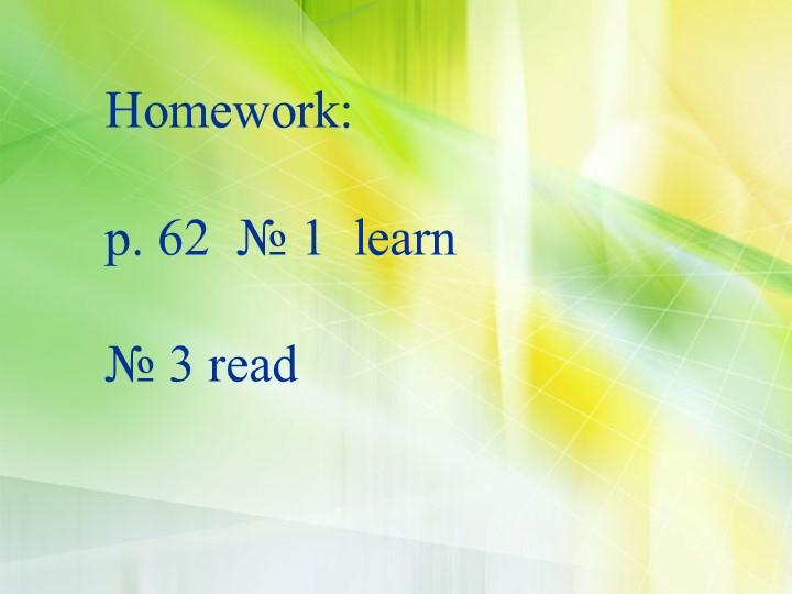 Homework:p. 62  № 1  learn № 3 read
