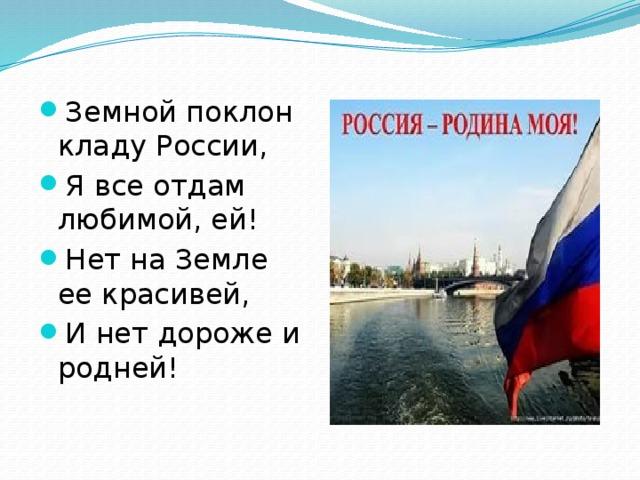 Земной поклон кладу России, Я все отдам любимой, ей! Нет на Земле ее красивей, И нет дороже и родней!