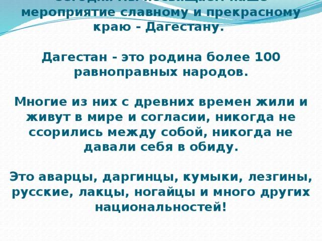 Сегодня мы посвящаем наше мероприятие славному и прекрасному краю - Дагестану.   Дагестан - это родина более 100 равноправных народов.   Многие из них с древних времен жили и живут в мире и согласии, никогда не ссорились между собой, никогда не давали себя в обиду.    Это аварцы, даргинцы, кумыки, лезгины, русские, лакцы, ногайцы и много других национальностей!