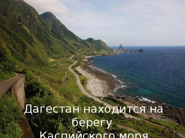 Дагестан находится на берегу Каспийского моря