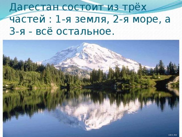 Дагестан состоит из трёх частей : 1-я земля, 2-я море, а 3-я - всё остальное.