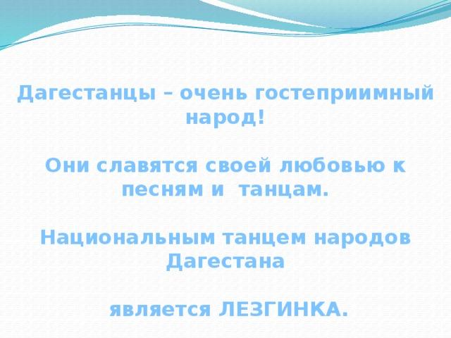 Дагестанцы – очень гостеприимный народ!  Они славятся своей любовью к песням и танцам.  Национальным танцем народов Дагестана   является ЛЕЗГИНКА.