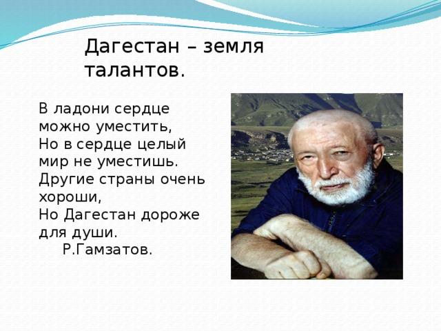 Дагестан – земля талантов. В ладони сердце можно уместить,  Но в сердце целый мир не уместишь.  Другие страны очень хороши,  Но Дагестан дороже для души.  Р.Гамзатов.