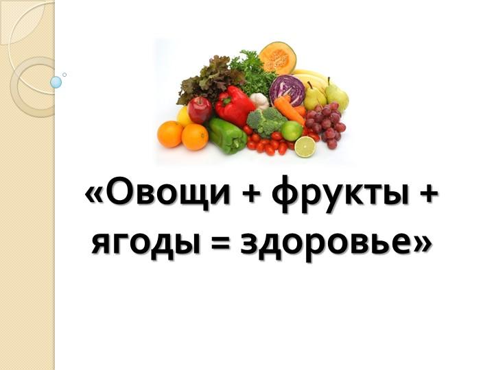 «Овощи + фрукты + ягоды = здоровье»