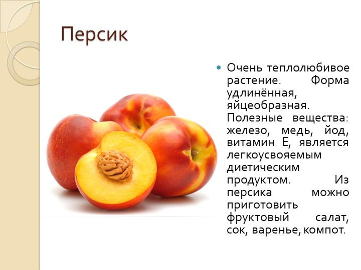 ПерсикОчень теплолюбивое растение. Форма удлинённая, яйцеобразная. Полезные в...