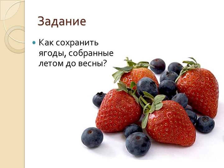ЗаданиеКак сохранить ягоды, собранные летом до весны?
