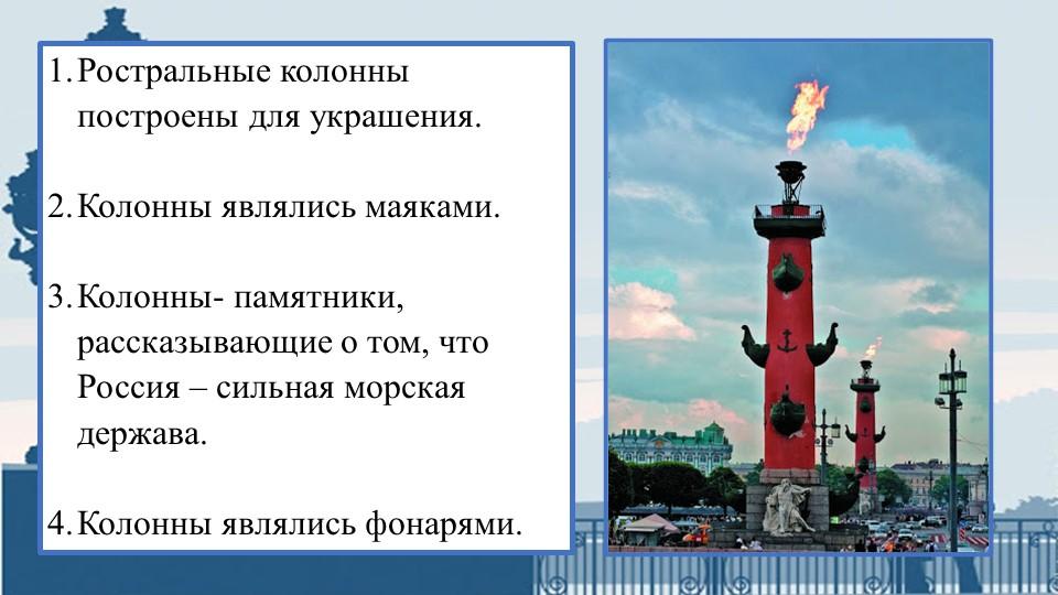 Ростральные колонны построены для украшения.Колонны являлись маяками.Коло...
