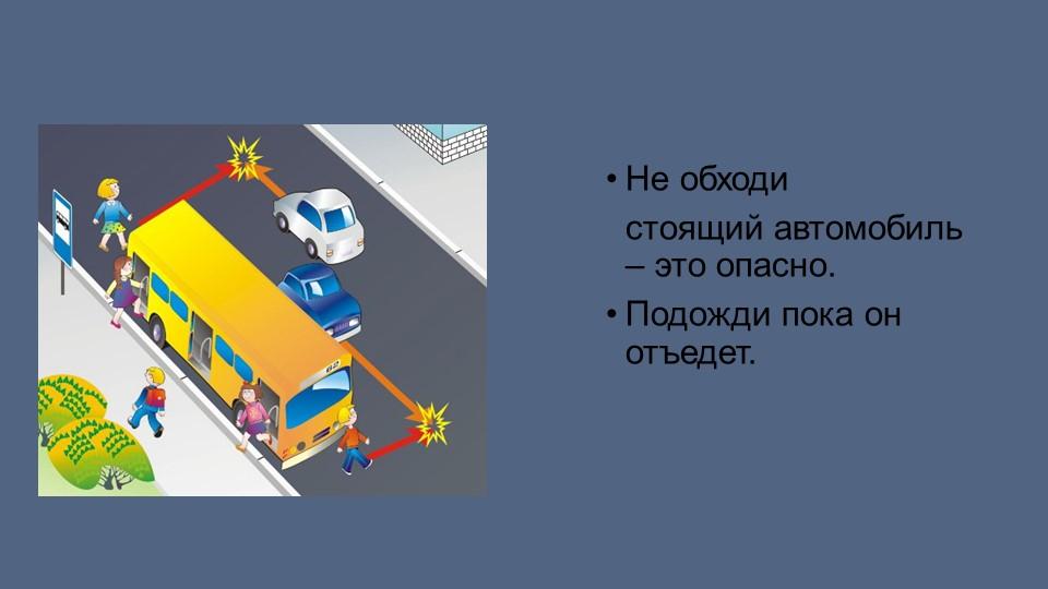 Не обходи   стоящий автомобиль – это опасно. Подожди пока он отъедет.