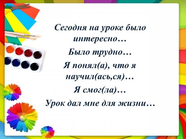 Сегодня на уроке было интересно…Было трудно…Я понял(а), что я научил(ась,ся...