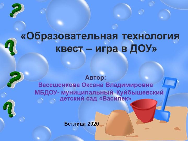 «Образовательная технология            квест – игра в ДОУ»Автор: Васешенко...