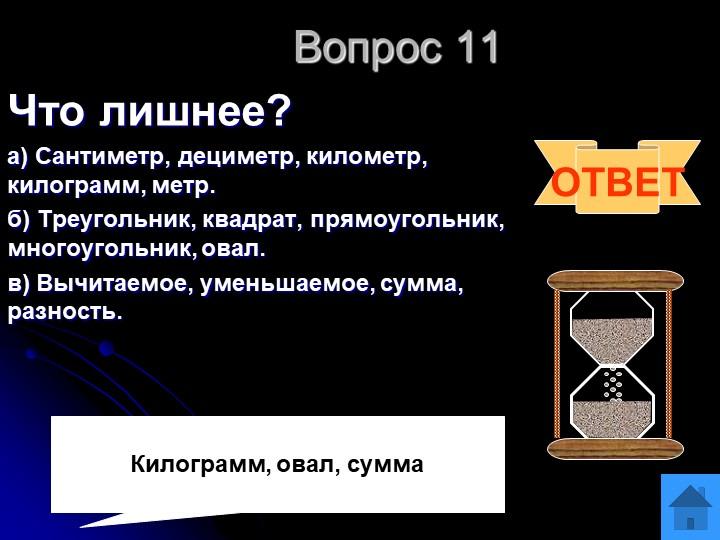 Вопрос 11Что лишнее?а) Сантиметр, дециметр, километр, килограмм, метр. б) Т...