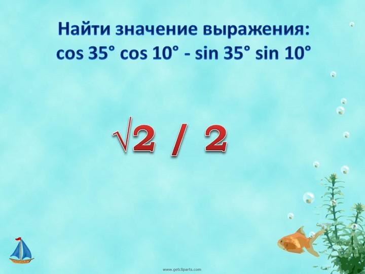 Найти значение выражения:             cos 35° cos 10° - sin 35° sin 10°√2 / 2