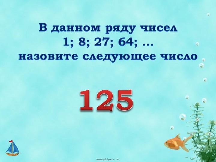 В данном ряду чисел 1; 8; 27; 64; …назовите следующее число 125