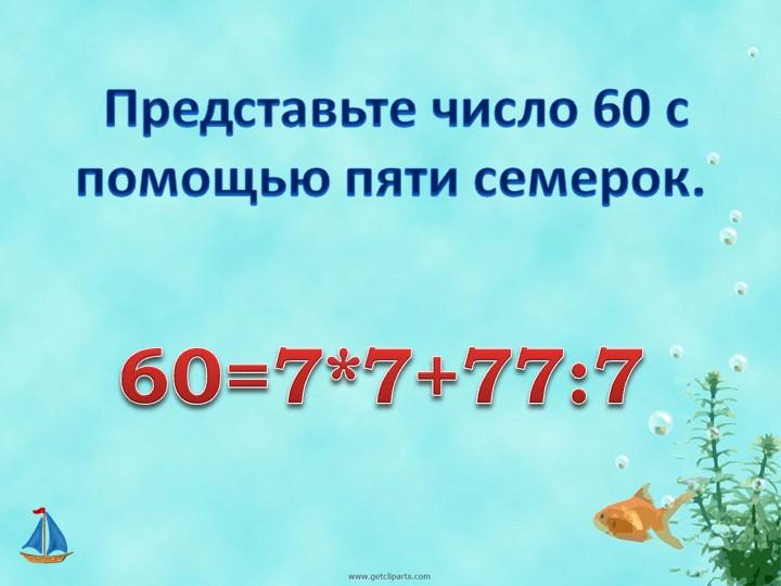 Представьте число 60 с помощью пяти семерок.60=7*7+77:7