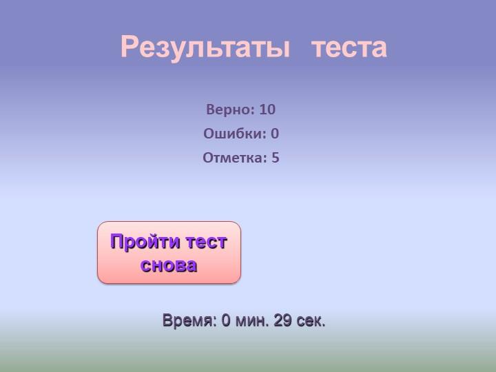 Результаты  тестаВерно: 10Ошибки: 0Отметка: 5Время: 0 мин. 29 сек.Пройти те...