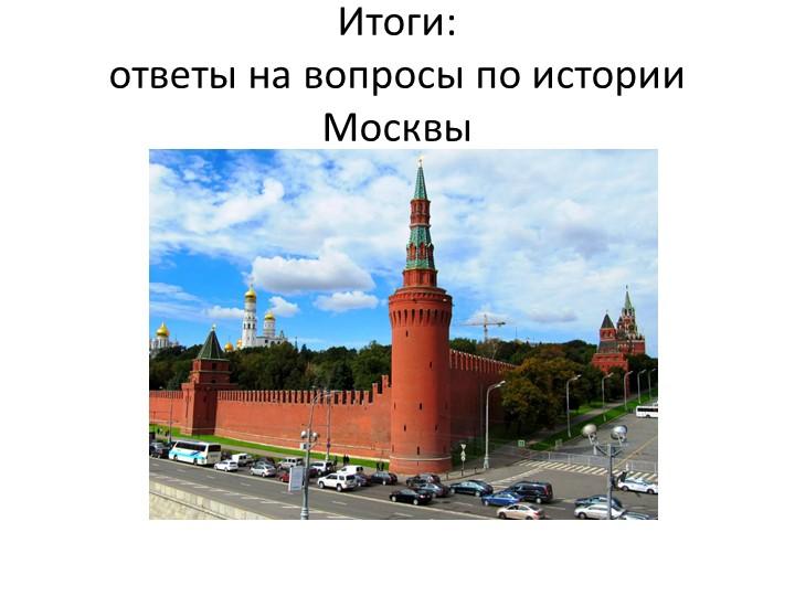 Итоги:ответы на вопросы по истории Москвы