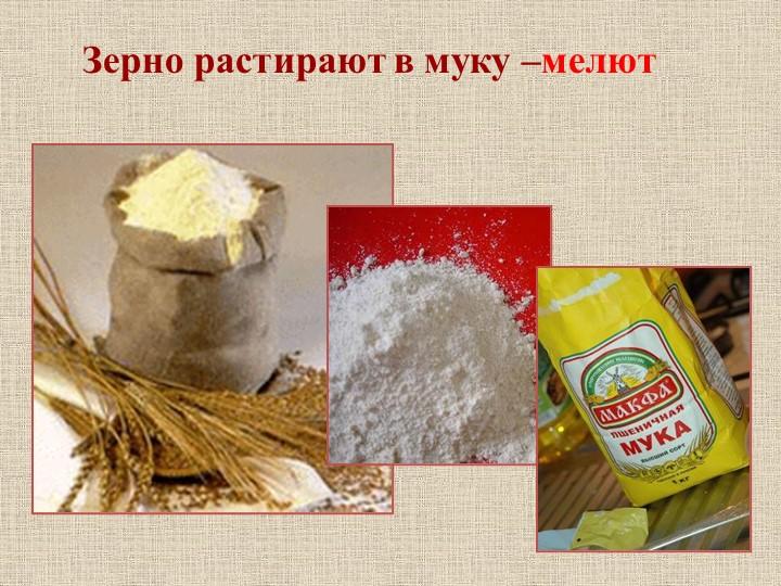 Зерно растирают в муку –мелют