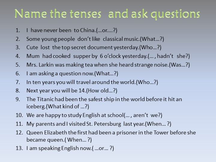 Name the tenses  and ask questionsI  have never been  to China.(…or....?) So...