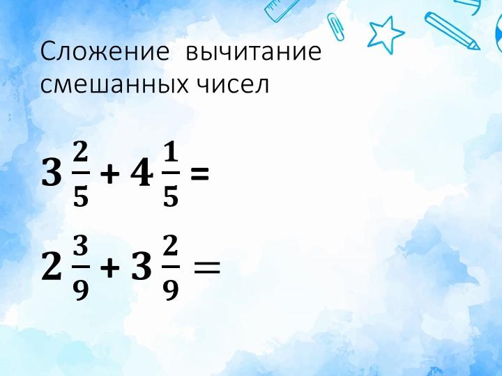 Сложение  вычитание смешанных чисел𝟑 𝟐 𝟓  + 𝟒 𝟏 𝟓  = 𝟐 𝟑 𝟗  + 𝟑 𝟐 𝟗 =