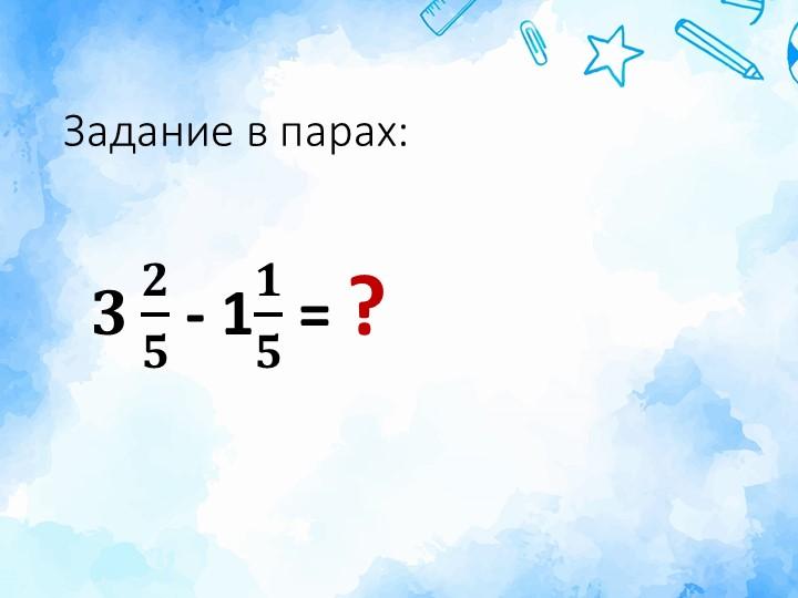 Задание в парах:𝟑 𝟐 𝟓  - 1 𝟏 𝟓  = ?