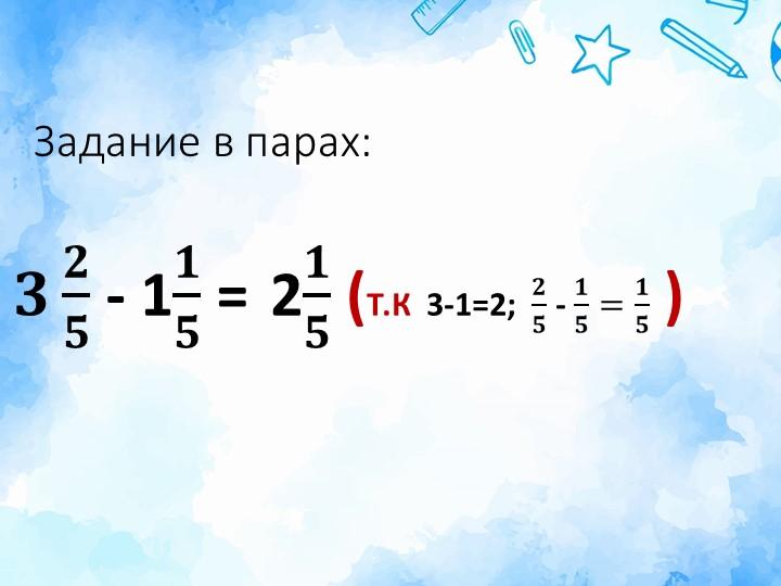 Задание в парах:𝟑 𝟐 𝟓  - 1 𝟏 𝟓  = 2 𝟏 𝟓  (Т.К  3-1=2;   𝟐 𝟓  -  𝟏 𝟓 = 𝟏 𝟓  )