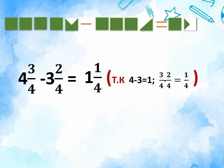 1 𝟏 𝟒  (Т.К  4-3=1;   𝟑 𝟒 - 𝟐 𝟒 = 𝟏 𝟒  )4 𝟑 𝟒  -3 𝟐 𝟒  =