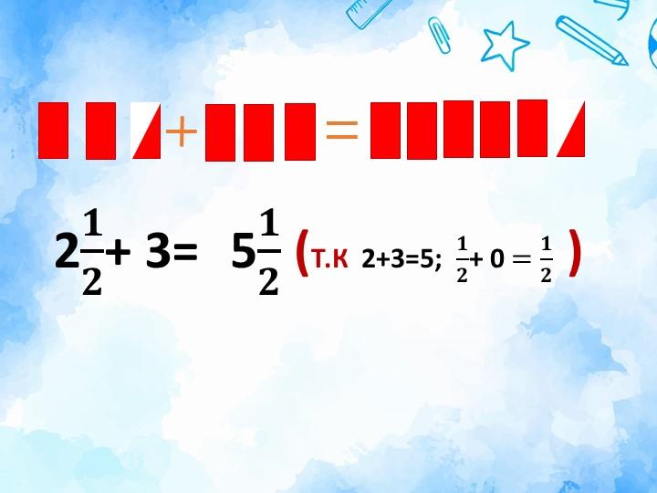 5 𝟏 𝟐  (Т.К  2+3=5;   𝟏 𝟐 + 0 = 𝟏 𝟐  )2 𝟏 𝟐 + 3=