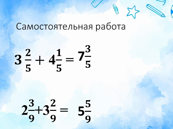 Самостоятельная работа𝟑 𝟐 𝟓 + 4 𝟏 𝟓  =   2 𝟑 𝟗 +3 𝟐 𝟗  = 7 𝟑 𝟓 5 𝟓 𝟗
