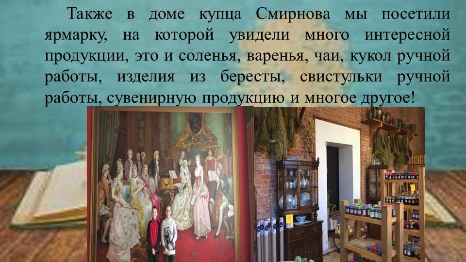 Также в доме купца Смирнова мы посетили ярмарку, на котор...