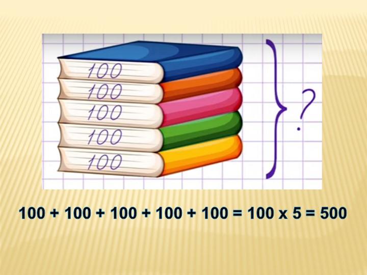 100 + 100 + 100 + 100 + 100 = 100 х 5 = 500