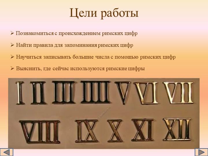 Цели работы Познакомиться с происхождением римских цифр Найти правила для за...