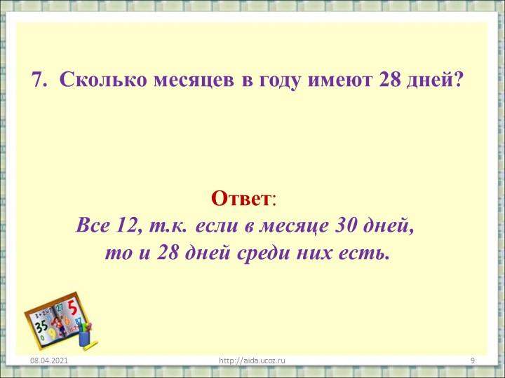 7. Сколько месяцев в году имеют 28 дней?08.04.2021http://aida.ucoz.ru9Ответ...