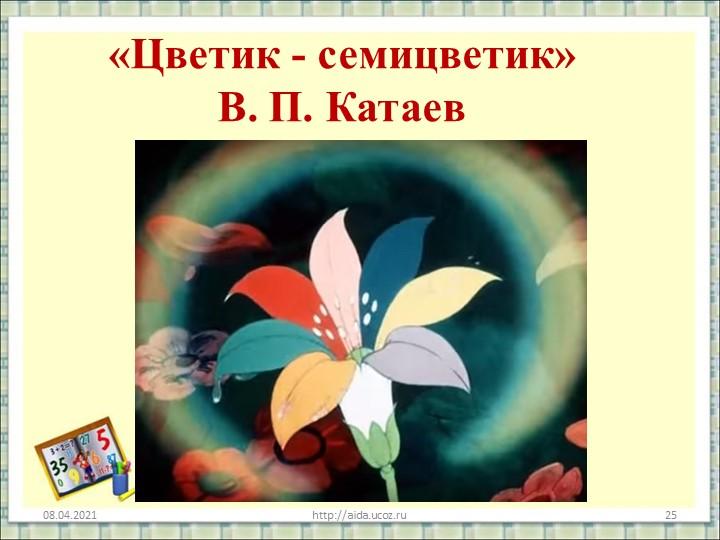 «Цветик - семицветик»В. П. Катаев08.04.2021http://aida.ucoz.ru25