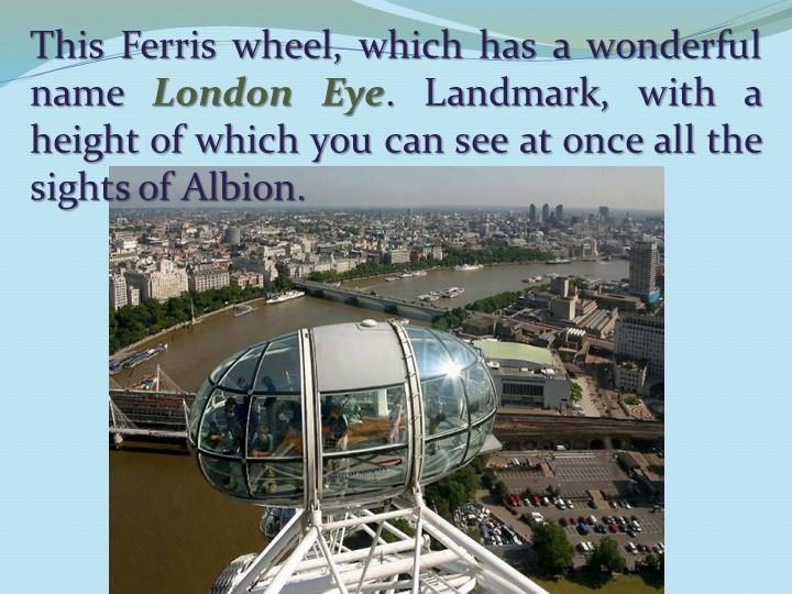 This Ferris wheel, which has a wonderful name London Eye. Landmark, with a h...