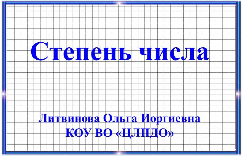 Степень числаЛитвинова Ольга ИоргиевнаКОУ ВО «ЦЛПДО»