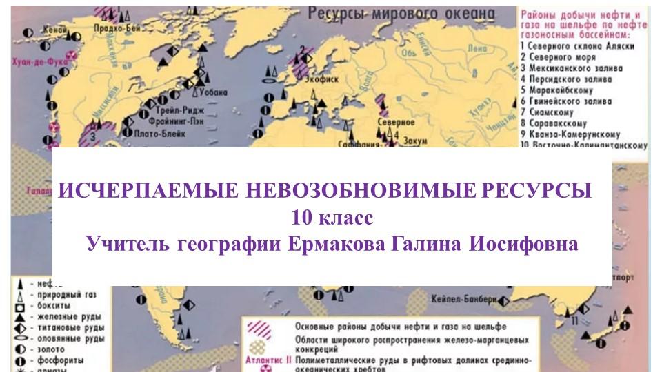ИСЧЕРПАЕМЫЕ НЕВОЗОБНОВИМЫЕ РЕСУРСЫ10 классУчитель географии Ермакова Галин...