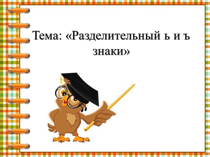 Тема: «Разделительный ь и ъ знаки»