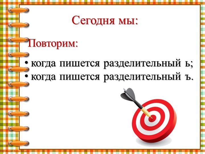 Сегодня мы:Повторим:когда пишется разделительный ь;когда пишется разделитель...